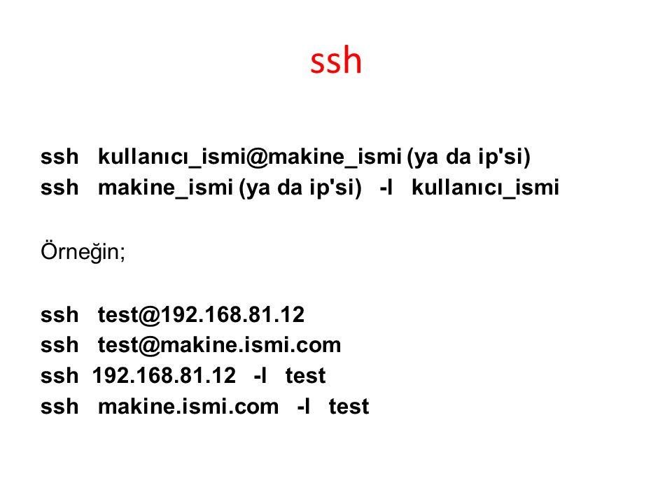 ssh ssh kullanıcı_ismi@makine_ismi (ya da ip si) ssh makine_ismi (ya da ip si) -l kullanıcı_ismi Örneğin; ssh test@192.168.81.12 ssh test@makine.ismi.com ssh 192.168.81.12 -l test ssh makine.ismi.com -l test