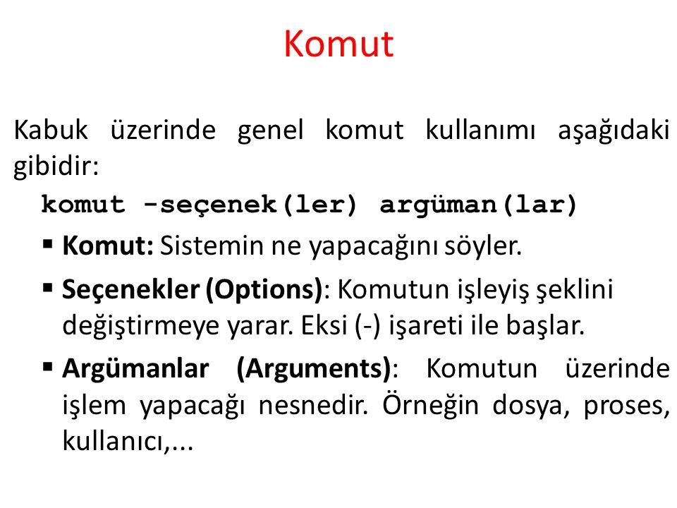 Komut Kabuk üzerinde genel komut kullanımı aşağıdaki gibidir: komut -seçenek(ler) argüman(lar)  Komut: Sistemin ne yapacağını söyler.
