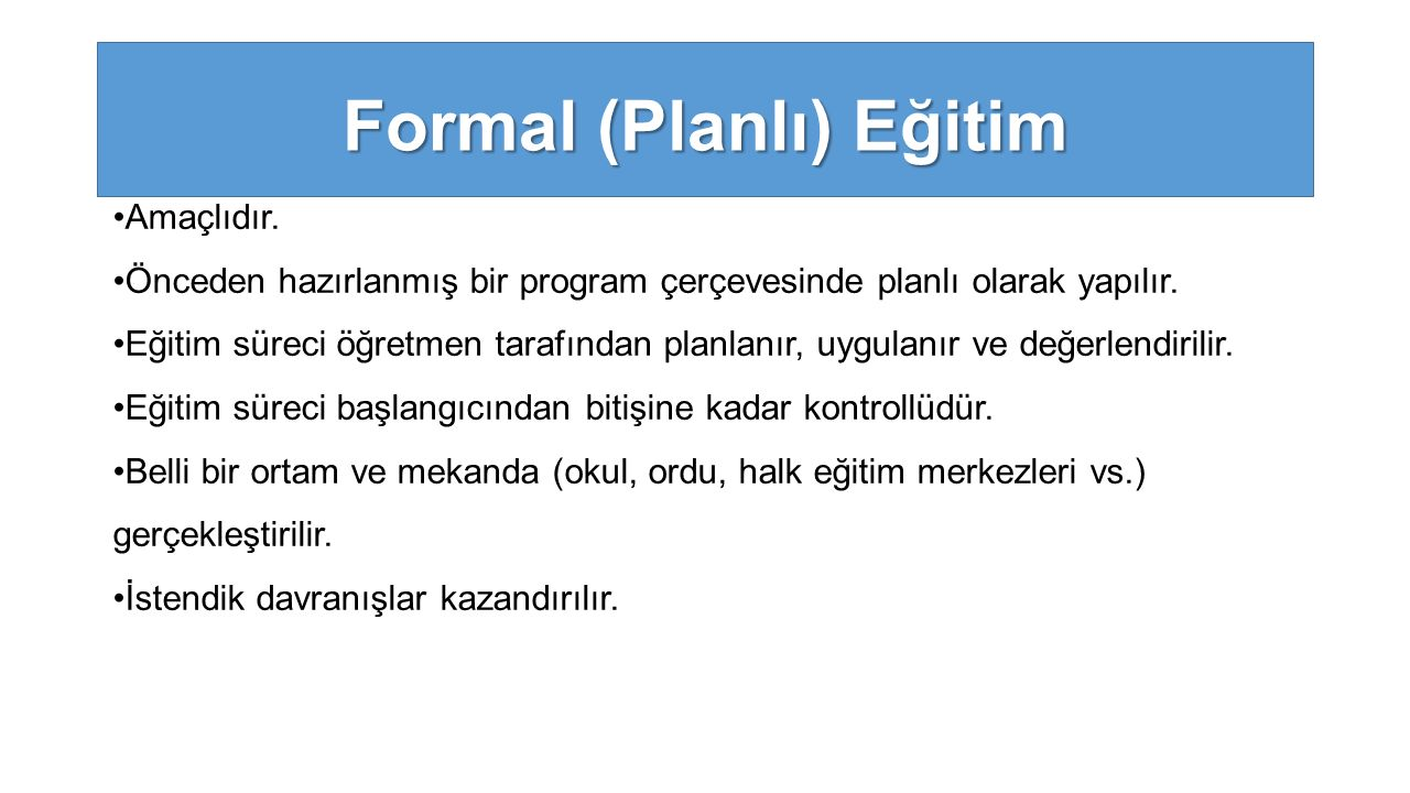 Amaçlıdır. Önceden hazırlanmış bir program çerçevesinde planlı olarak yapılır. Eğitim süreci öğretmen tarafından planlanır, uygulanır ve değerlendiril
