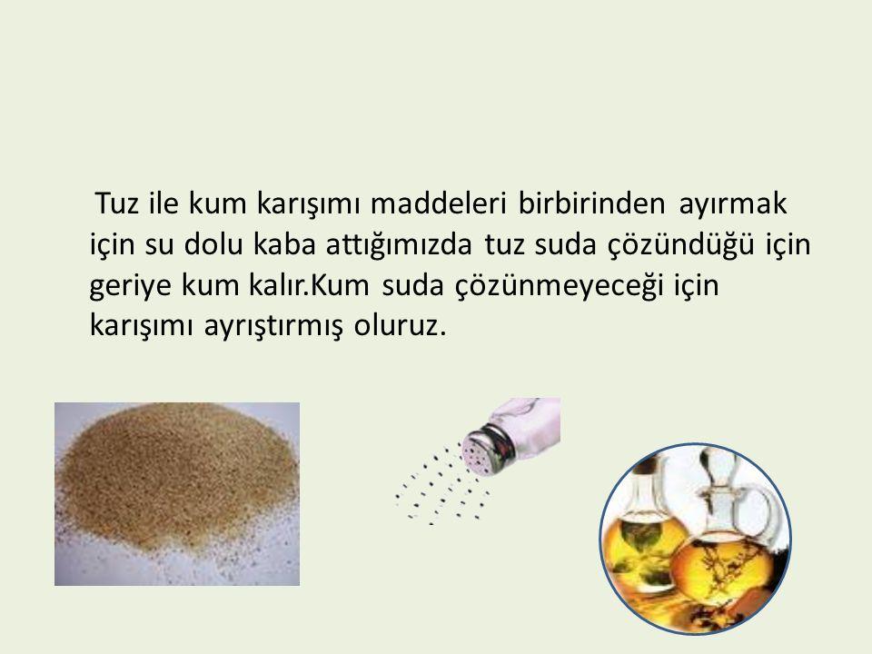 Tuz ile kum karışımı maddeleri birbirinden ayırmak için su dolu kaba attığımızda tuz suda çözündüğü için geriye kum kalır.Kum suda çözünmeyeceği için