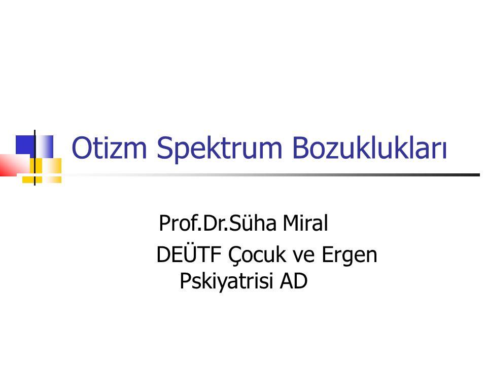 Otizm Spektrum Bozuklukları Prof.Dr.Süha Miral DEÜTF Çocuk ve Ergen Pskiyatrisi AD