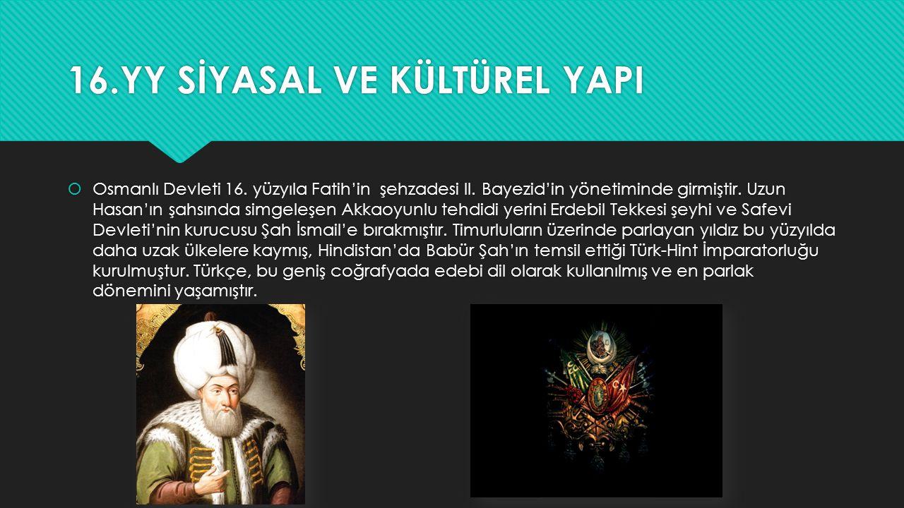 16.YY SİYASAL VE KÜLTÜREL YAPI  Osmanlı Devleti 16. yüzyıla Fatih'in şehzadesi II. Bayezid'in yönetiminde girmiştir. Uzun Hasan'ın şahsında simgeleşe