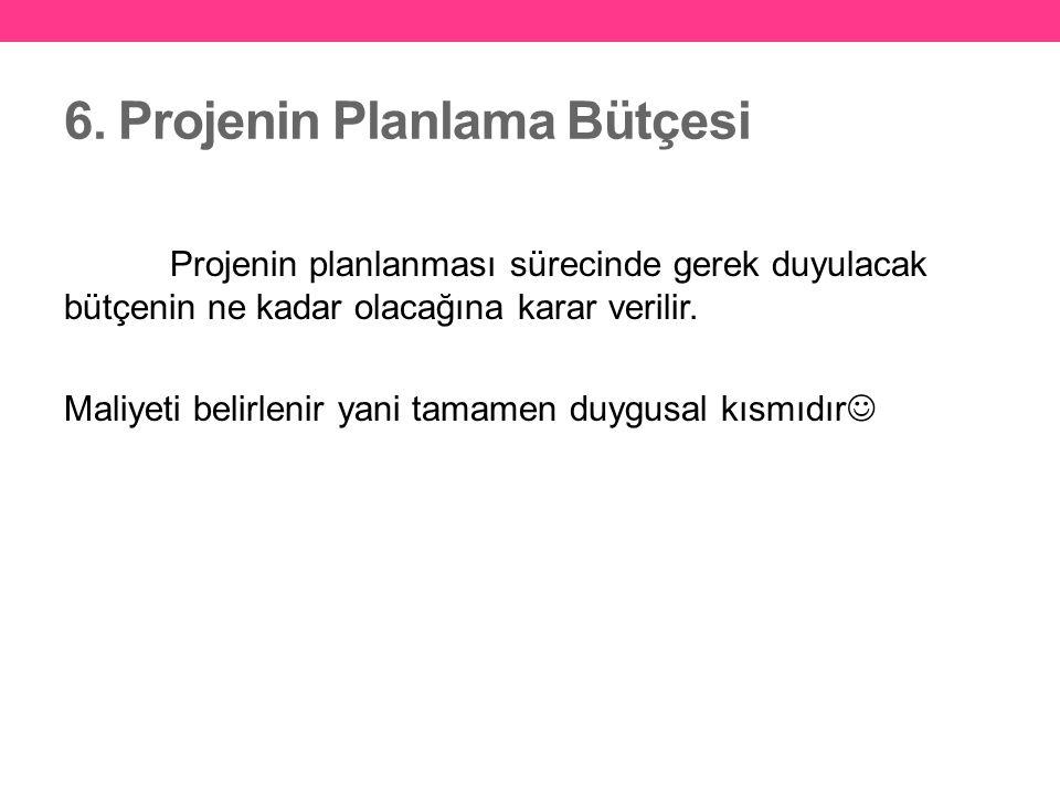 6. Projenin Planlama Bütçesi Projenin planlanması sürecinde gerek duyulacak bütçenin ne kadar olacağına karar verilir. Maliyeti belirlenir yani tamame
