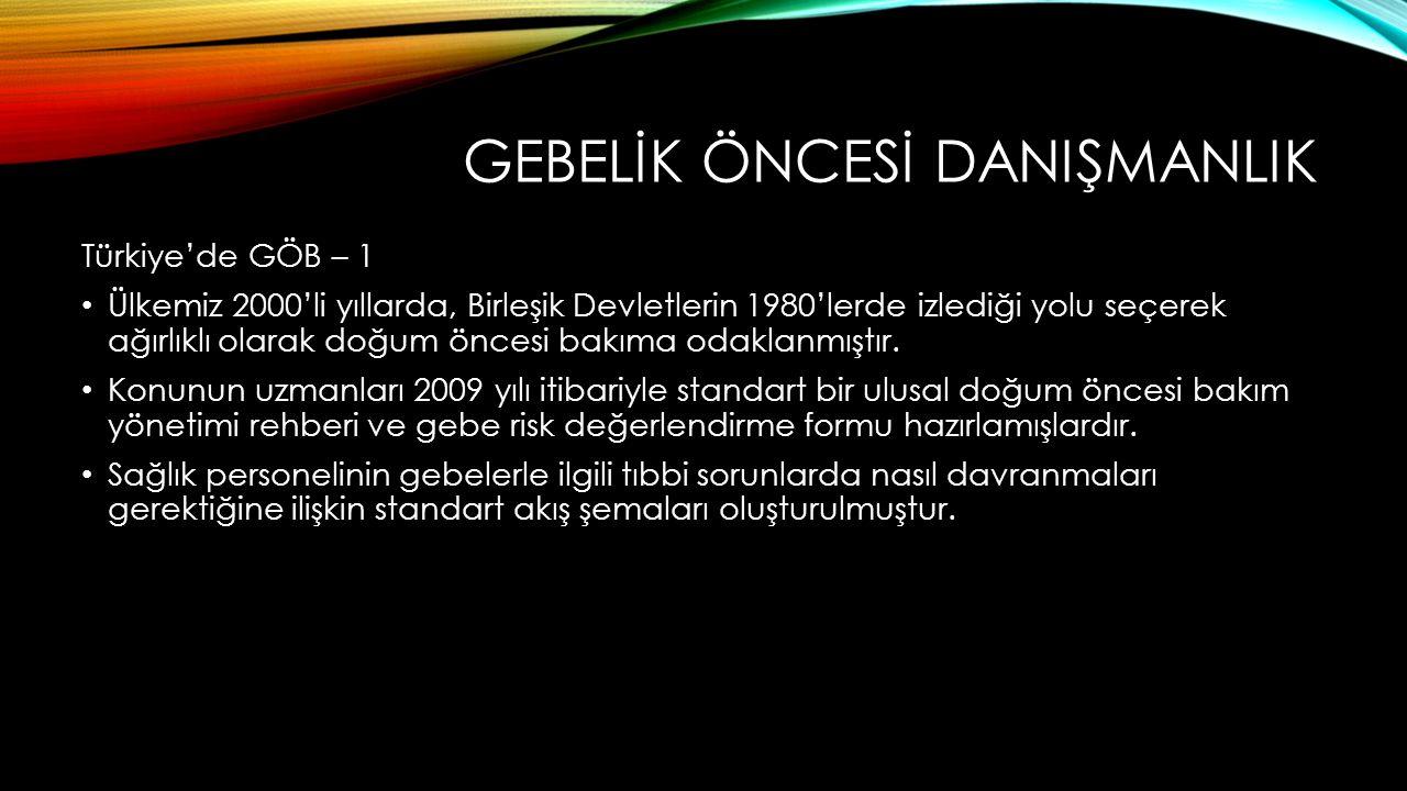 GEBELİK ÖNCESİ DANIŞMANLIK Türkiye'de GÖB – 1 Ülkemiz 2000'li yıllarda, Birleşik Devletlerin 1980'lerde izlediği yolu seçerek ağırlıklı olarak doğum öncesi bakıma odaklanmıştır.