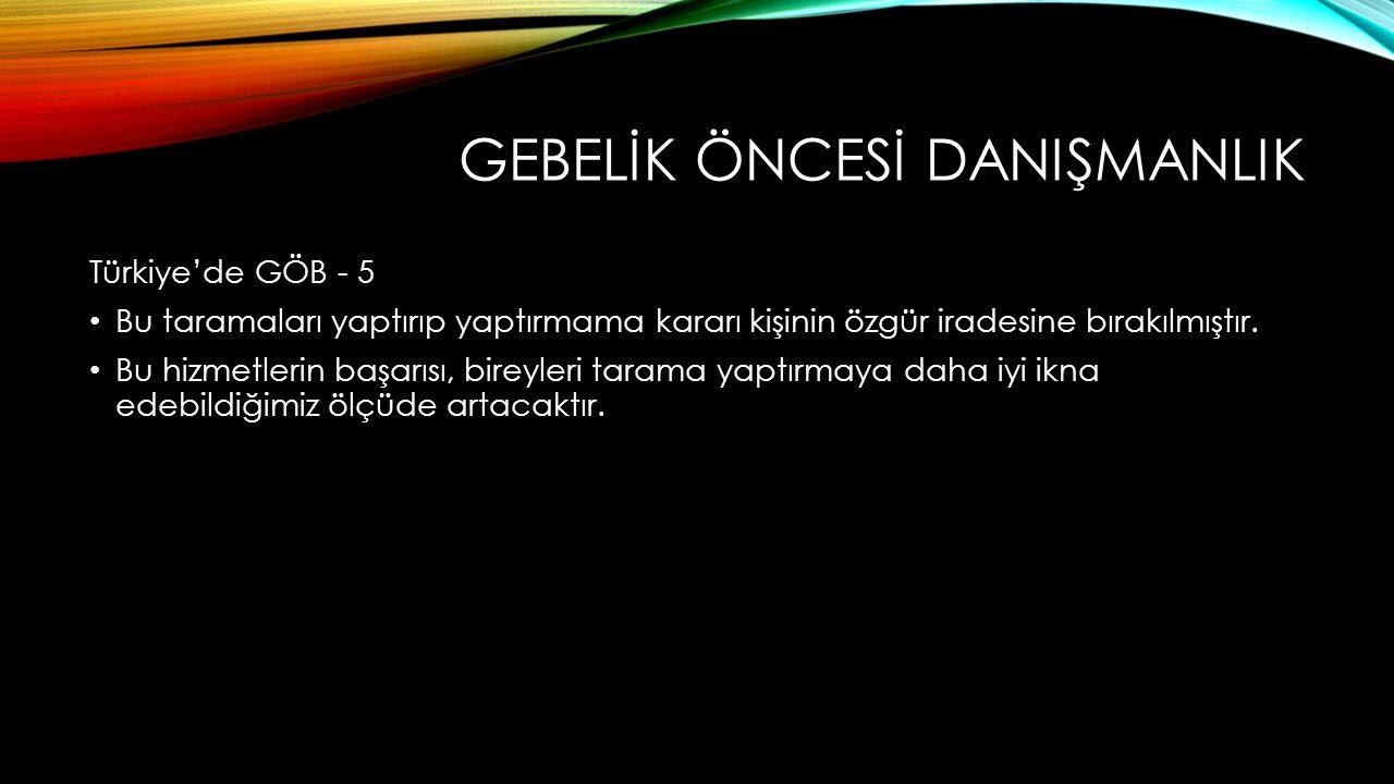 GEBELİK ÖNCESİ DANIŞMANLIK Türkiye'de GÖB - 5 Bu taramaları yaptırıp yaptırmama kararı kişinin özgür iradesine bırakılmıştır.