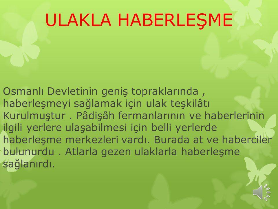 ULAKLA HABERLEŞME Osmanlı Devletinin geniş topraklarında, haberleşmeyi sağlamak için ulak teşkilâtı Kurulmuştur.