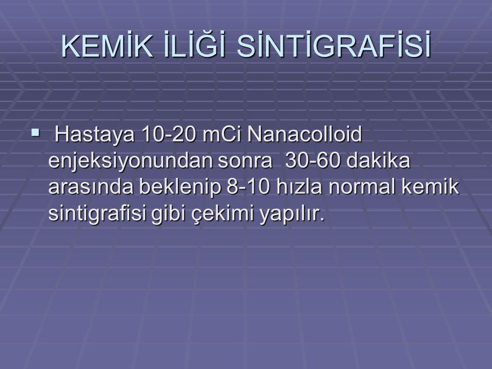 KEMİK İLİĞİ SİNTİGRAFİSİ  Hastaya 10-20 mCi Nanacolloid enjeksiyonundan sonra 30-60 dakika arasında beklenip 8-10 hızla normal kemik sintigrafisi gibi çekimi yapılır.