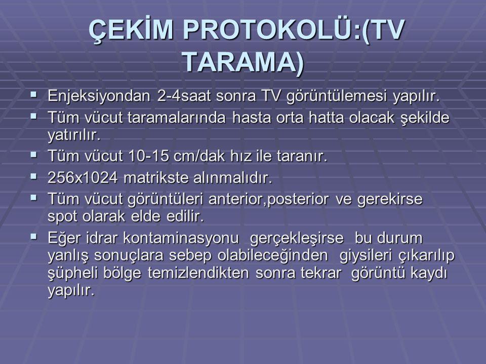 ÇEKİM PROTOKOLÜ:(TV TARAMA) ÇEKİM PROTOKOLÜ:(TV TARAMA)  Enjeksiyondan 2-4saat sonra TV görüntülemesi yapılır.  Tüm vücut taramalarında hasta orta h