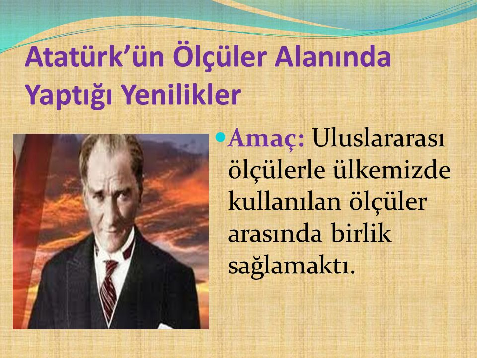 Atatürk'ün Ölçüler Alanında Yaptığı Yenilikler Amaç: Uluslararası ölçülerle ülkemizde kullanılan ölçüler arasında birlik sağlamaktı.