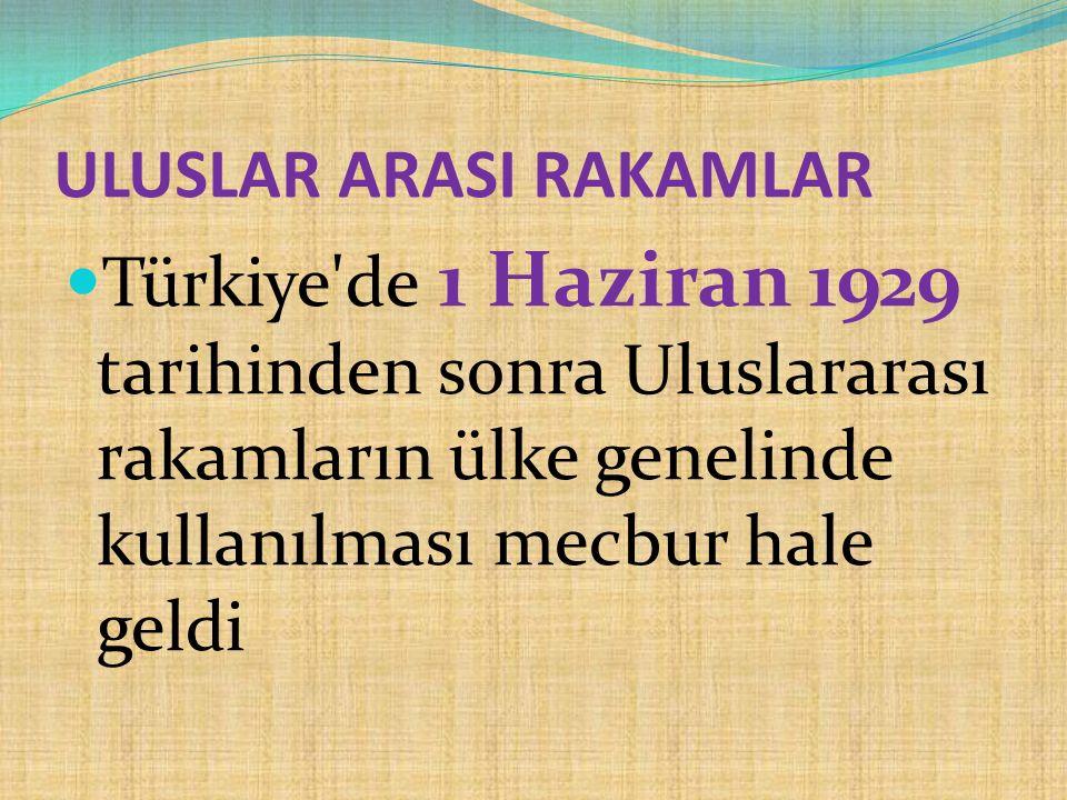 ULUSLAR ARASI RAKAMLAR Türkiye'de 1 Haziran 1929 tarihinden sonra Uluslararası rakamların ülke genelinde kullanılması mecbur hale geldi