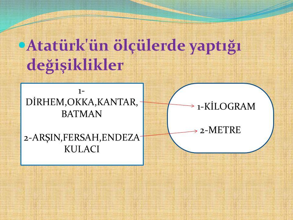 Atatürk'ün ölçülerde yaptığı değişiklikler 1- DİRHEM,OKKA,KANTAR, BATMAN 2-ARŞIN,FERSAH,ENDEZA KULACI 1-KİLOGRAM 2-METRE