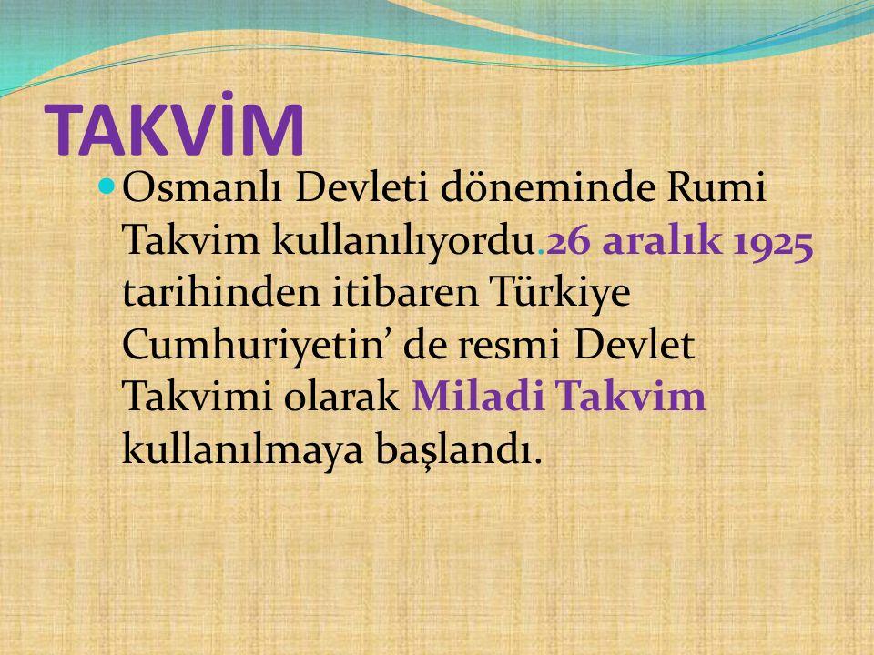 TAKVİM Osmanlı Devleti döneminde Rumi Takvim kullanılıyordu.26 aralık 1925 tarihinden itibaren Türkiye Cumhuriyetin' de resmi Devlet Takvimi olarak Mi