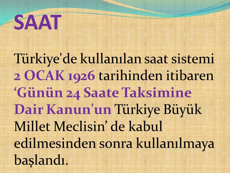 SAAT Türkiye de kullanılan saat sistemi 2 OCAK 1926 tarihinden itibaren 'Günün 24 Saate Taksimine Dair Kanun un Türkiye Büyük Millet Meclisin' de kabul edilmesinden sonra kullanılmaya başlandı.