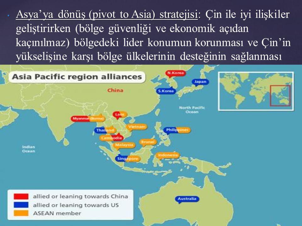 Asya'ya dönüş (pivot to Asia) stratejisi: Asya'ya dönüş (pivot to Asia) stratejisi: Çin ile iyi ilişkiler geliştirirken (bölge güvenliği ve ekonomik açıdan kaçınılmaz) bölgedeki lider konumun korunması ve Çin'in yükselişine karşı bölge ülkelerinin desteğinin sağlanması