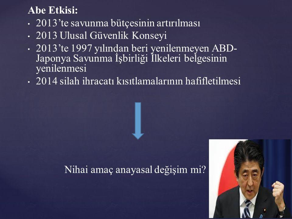 Abe Etkisi: 2013'te savunma bütçesinin artırılması 2013 Ulusal Güvenlik Konseyi 2013'te 1997 yılından beri yenilenmeyen ABD- Japonya Savunma İşbirliği İlkeleri belgesinin yenilenmesi 2014 silah ihracatı kısıtlamalarının hafifletilmesi Nihai amaç anayasal değişim mi?