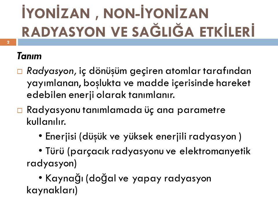 İ YON İ ZAN, NON- İ YON İ ZAN RADYASYON VE SA Ğ LI Ğ A ETK İ LER İ Tanım – 2  Yüksek enerjili radyasyon iyonize radyasyon olarak da tanımlanır ve atomdan elektron koparabilen dolayısıyla atomu iyonize edebilen radyasyon türüdür.