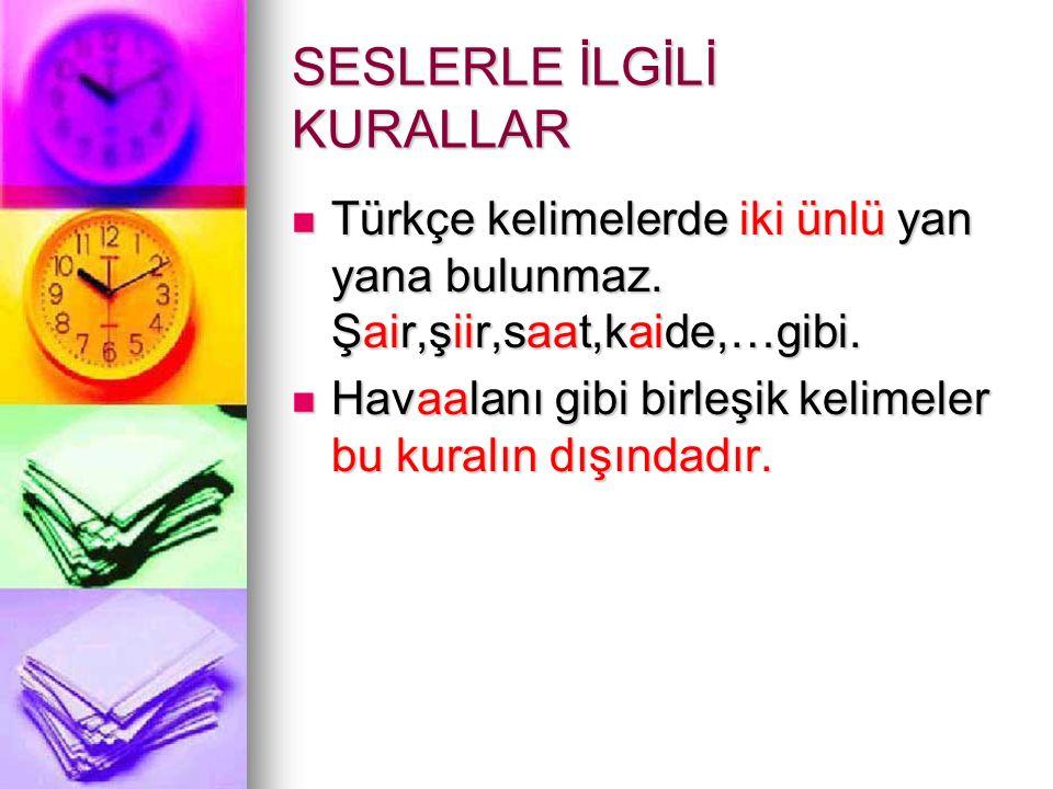 SESLERLE İLGİLİ KURALLAR Türkçe kelimelerde iki ünlü yan yana bulunmaz. Şair,şiir,saat,kaide,…gibi. Türkçe kelimelerde iki ünlü yan yana bulunmaz. Şai