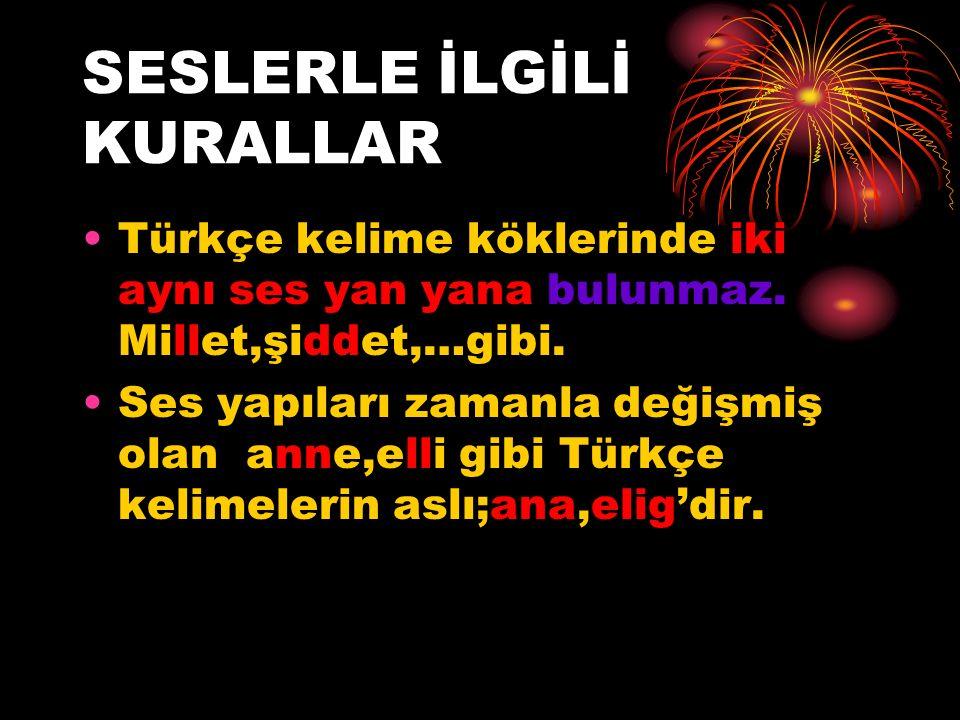 SESLERLE İLGİLİ KURALLAR Türkçe kelime köklerinde iki aynı ses yan yana bulunmaz. Millet,şiddet,…gibi. Ses yapıları zamanla değişmiş olan anne,elli gi