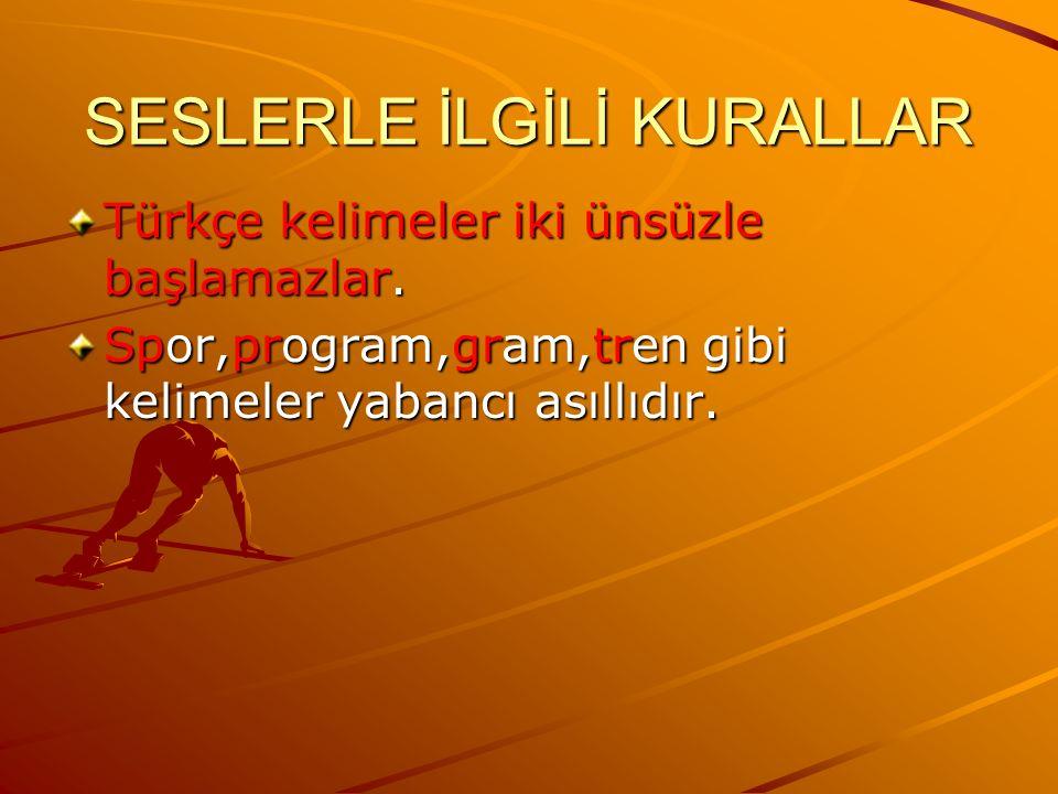 SESLERLE İLGİLİ KURALLAR Türkçe kelimeler iki ünsüzle başlamazlar. Spor,program,gram,tren gibi kelimeler yabancı asıllıdır.