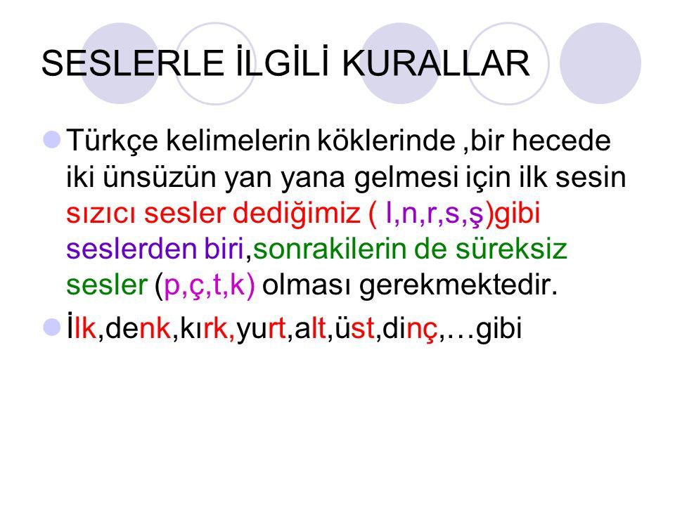 SESLERLE İLGİLİ KURALLAR Türkçe kelimelerin köklerinde,bir hecede iki ünsüzün yan yana gelmesi için ilk sesin sızıcı sesler dediğimiz ( l,n,r,s,ş)gibi