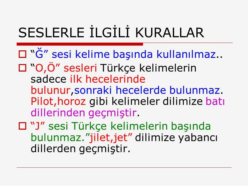 """SESLERLE İLGİLİ KURALLAR  """"Ğ"""" sesi kelime başında kullanılmaz..  """"O,Ö"""" sesleri Türkçe kelimelerin sadece ilk hecelerinde bulunur,sonraki hecelerde b"""