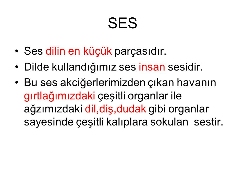 SES Ses dilin en küçük parçasıdır. Dilde kullandığımız ses insan sesidir. Bu ses akciğerlerimizden çıkan havanın gırtlağımızdaki çeşitli organlar ile