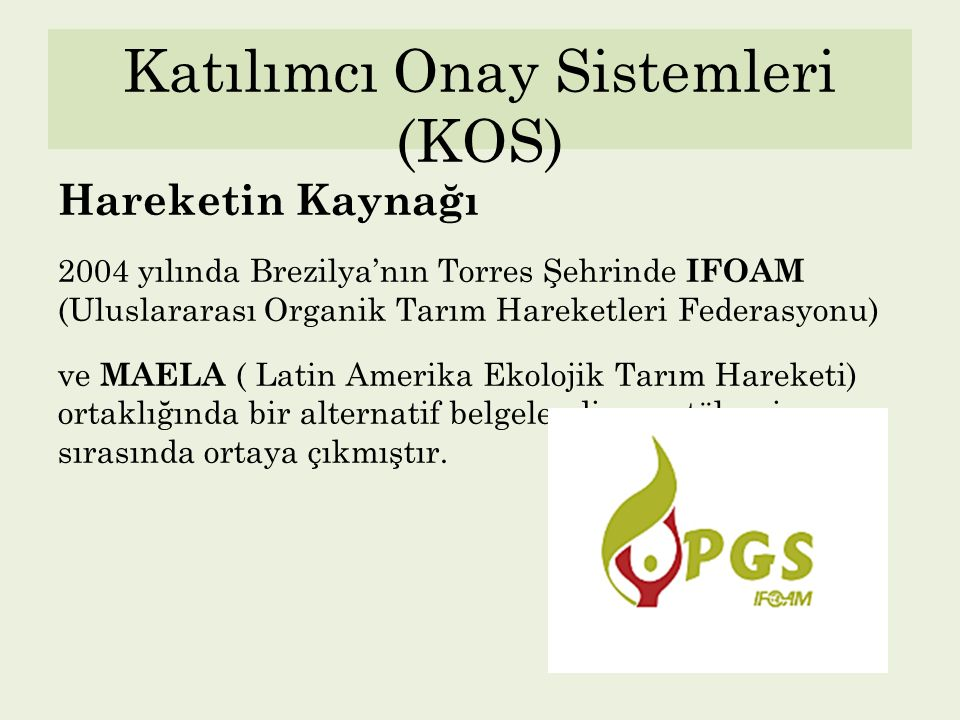 Katılımcı Onay Sistemleri (KOS) Hareketin Kaynağı 2004 yılında Brezilya'nın Torres Şehrinde IFOAM (Uluslararası Organik Tarım Hareketleri Federasyonu)