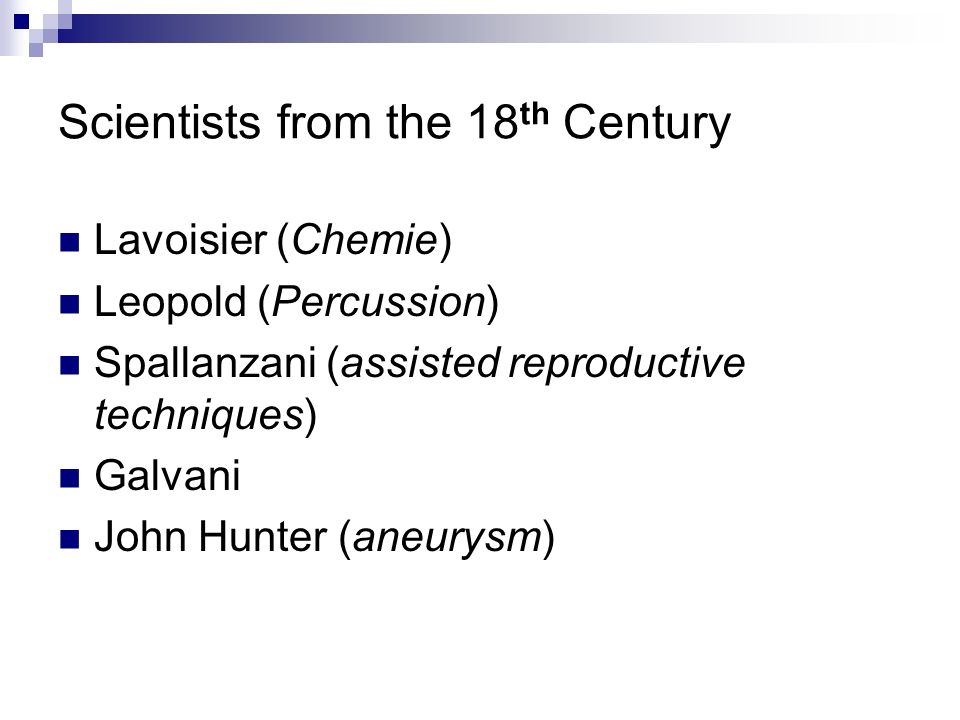 Scientists from the 18 th Century Lavoisier (Chemie) Leopold (Percussion) Spallanzani (assisted reproductive techniques) Galvani John Hunter (aneurysm