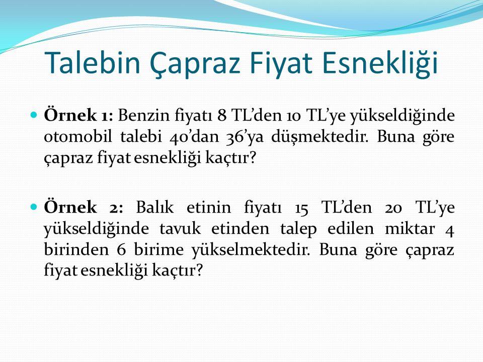 Talebin Çapraz Fiyat Esnekliği Örnek 1: Benzin fiyatı 8 TL'den 10 TL'ye yükseldiğinde otomobil talebi 40'dan 36'ya düşmektedir.