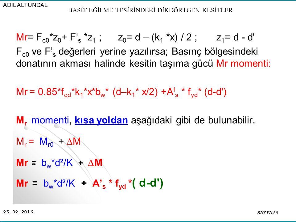 25.02.2016 Mr= F c0 *z 0 + F ! s *z 1 ; z 0 = d – (k 1 *x) / 2 ; z 1 = d - d' F c0 ve F ! s değerleri yerine yazılırsa; Basınç bölgesindeki donatının