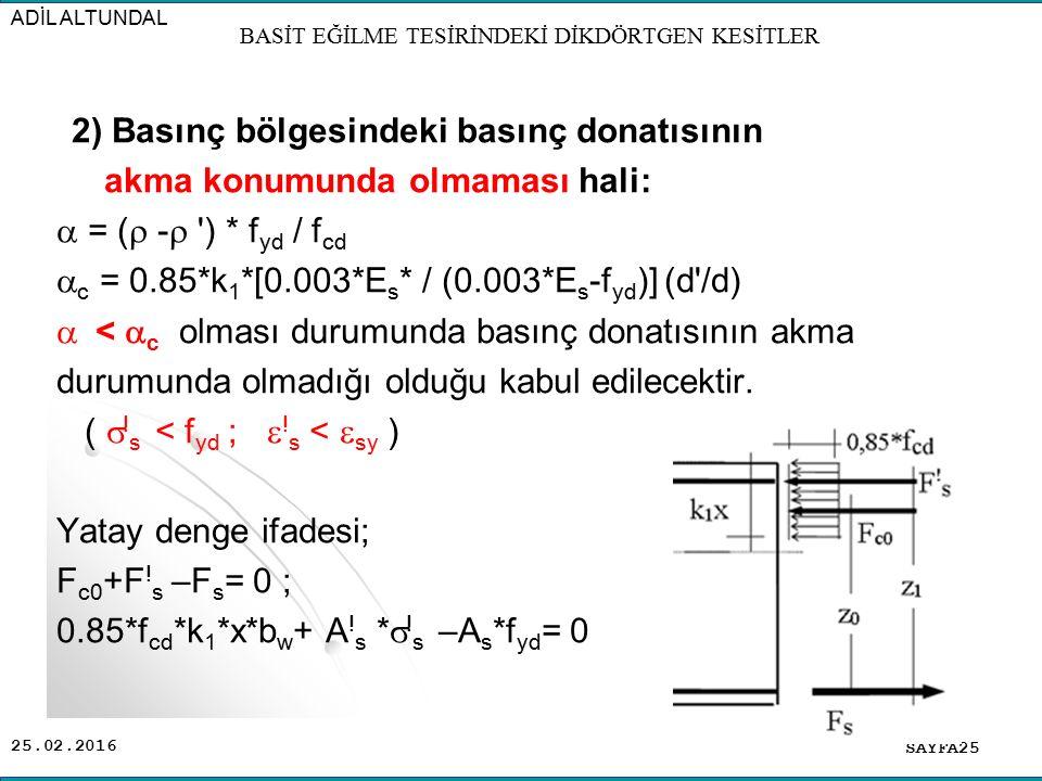 25.02.2016 2) Basınç bölgesindeki basınç donatısının akma konumunda olmaması hali:  = (  -  ') * f yd / f cd  c = 0.85*k 1 *[0.003*E s * / (0.003*