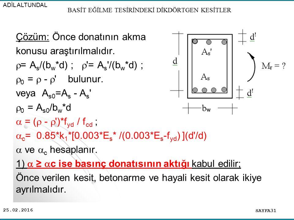 25.02.2016 Çözüm: Önce donatının akma konusu araştırılmalıdır.  = A s /(b w *d) ;  '= A s '/(b w *d) ;  0 =  -  ' bulunur. veya A s0 =A s - A s '
