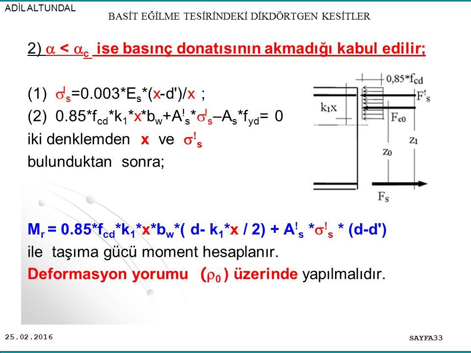 25.02.2016 2)  <  c ise basınç donatısının akmadığı kabul edilir; (1)  ! s =0.003*E s *(x-d')/x ; (2) 0.85*f cd *k 1 *x*b w +A ! s *  ! s –A s *f