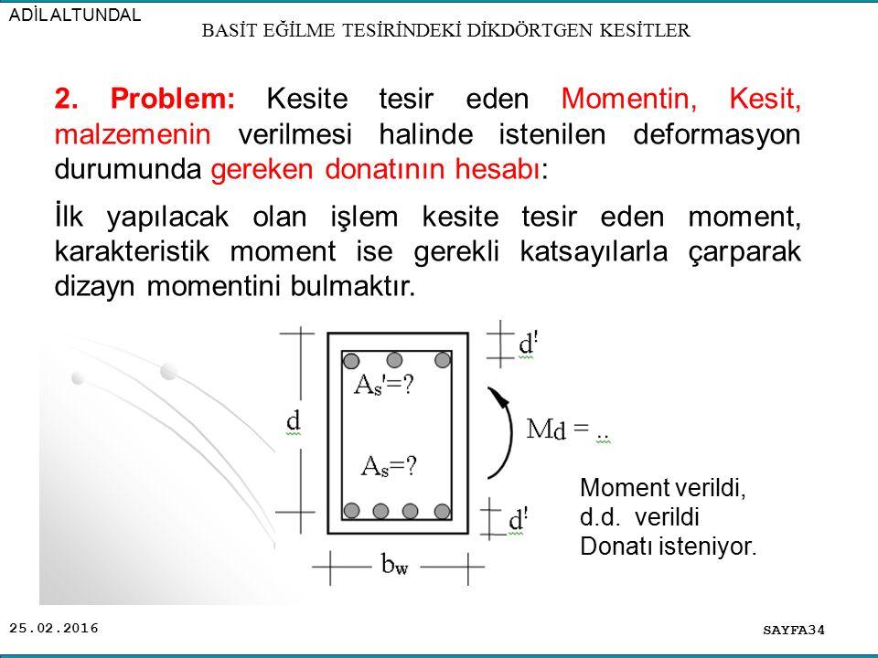 25.02.2016 SAYFA34 ADİL ALTUNDAL BASİT EĞİLME TESİRİNDEKİ DİKDÖRTGEN KESİTLER 2. Problem: Kesite tesir eden Momentin, Kesit, malzemenin verilmesi hali