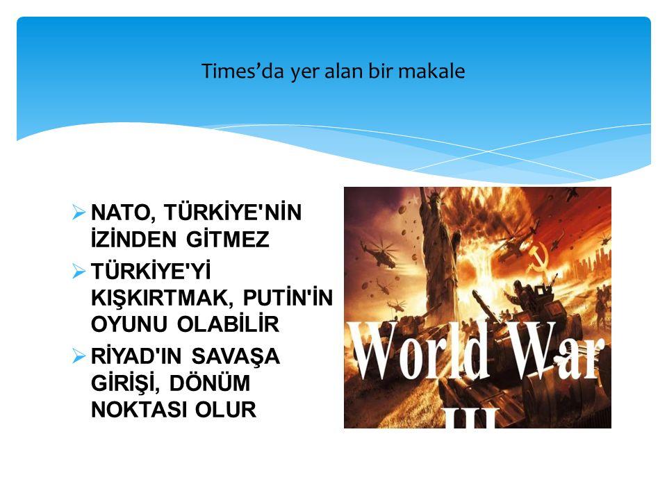  NATO, TÜRKİYE'NİN İZİNDEN GİTMEZ  TÜRKİYE'Yİ KIŞKIRTMAK, PUTİN'İN OYUNU OLABİLİR  RİYAD'IN SAVAŞA GİRİŞİ, DÖNÜM NOKTASI OLUR Times'da yer alan bir