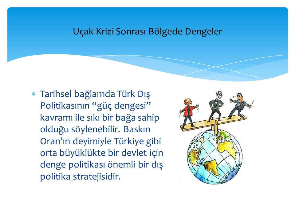 """ Tarihsel bağlamda Türk Dış Politikasının """"güç dengesi"""" kavramı ile sıkı bir bağa sahip olduğu söylenebilir. Baskın Oran'ın deyimiyle Türkiye gibi or"""