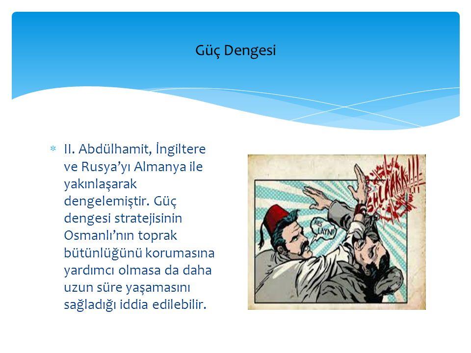  II. Abdülhamit, İngiltere ve Rusya'yı Almanya ile yakınlaşarak dengelemiştir. Güç dengesi stratejisinin Osmanlı'nın toprak bütünlüğünü korumasına ya