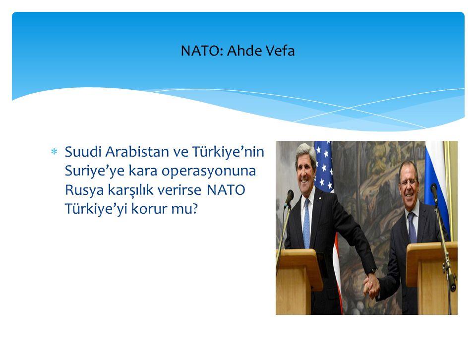  Suudi Arabistan ve Türkiye'nin Suriye'ye kara operasyonuna Rusya karşılık verirse NATO Türkiye'yi korur mu? NATO: Ahde Vefa