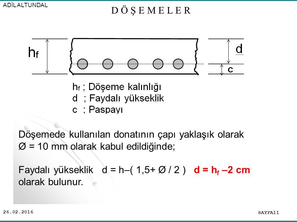 26.02.2016 SAYFA11 ADİL ALTUNDAL D Ö Ş E M E L E R Döşemede kullanılan donatının çapı yaklaşık olarak Ø = 10 mm olarak kabul edildiğinde; Faydalı yükseklik d = h–( 1,5+ Ø / 2 ) d = h f –2 cm olarak bulunur.