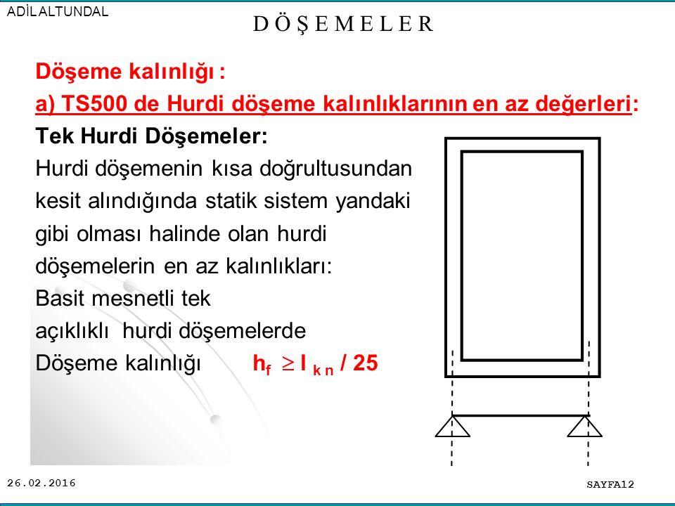 26.02.2016 Döşeme kalınlığı : a) TS500 de Hurdi döşeme kalınlıklarının en az değerleri: Tek Hurdi Döşemeler: Hurdi döşemenin kısa doğrultusundan kesit alındığında statik sistem yandaki gibi olması halinde olan hurdi döşemelerin en az kalınlıkları: Basit mesnetli tek açıklıklı hurdi döşemelerde Döşeme kalınlığı h f  l k n / 25 SAYFA12 ADİL ALTUNDAL D Ö Ş E M E L E R