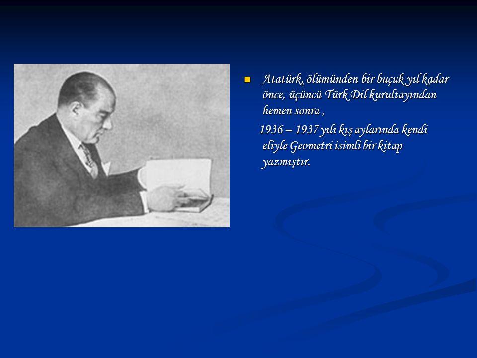 Atatürk, ölümünden bir buçuk yıl kadar önce, üçüncü Türk Dil kurultayından hemen sonra, 1936 – 1937 yılı kış aylarında kendi eliyle Geometri isimli bi