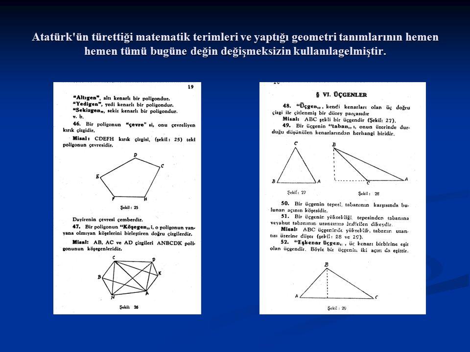 Atatürk'ün türettiği matematik terimleri ve yaptığı geometri tanımlarının hemen hemen tümü bugüne değin değişmeksizin kullanılagelmiştir.