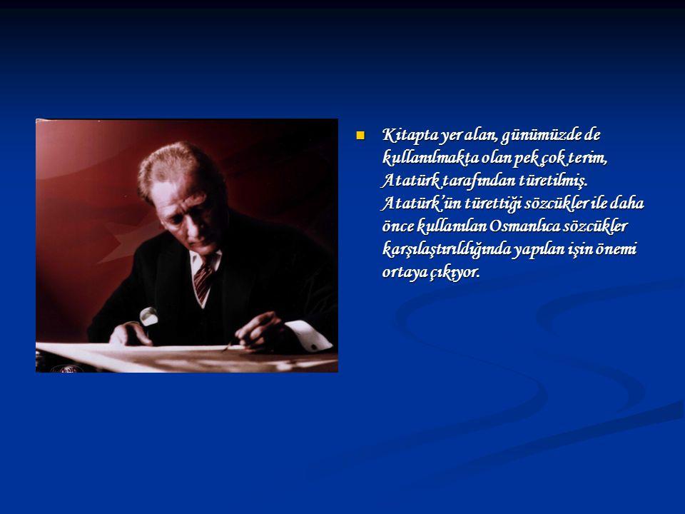 Kitapta yer alan, günümüzde de kullanılmakta olan pek çok terim, Atatürk tarafından türetilmiş. Atatürk'ün türettiği sözcükler ile daha önce kullanıla
