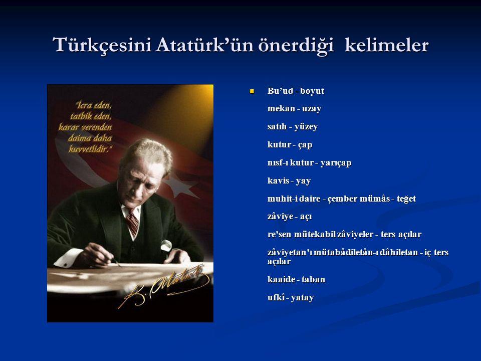 Türkçesini Atatürk'ün önerdiği kelimeler Bu'ud - boyut mekan - uzay satıh - yüzey kutur - çap nısf-ı kutur - yarıçap kavis - yay muhit-i daire - çembe