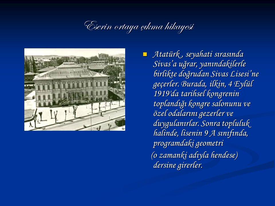Eserin ortaya çıkma hikayesi Atatürk, seyahati sırasında Sivas'a uğrar, yanındakilerle birlikte doğrudan Sivas Lisesi'ne geçerler. Burada, ilkin, 4 Ey