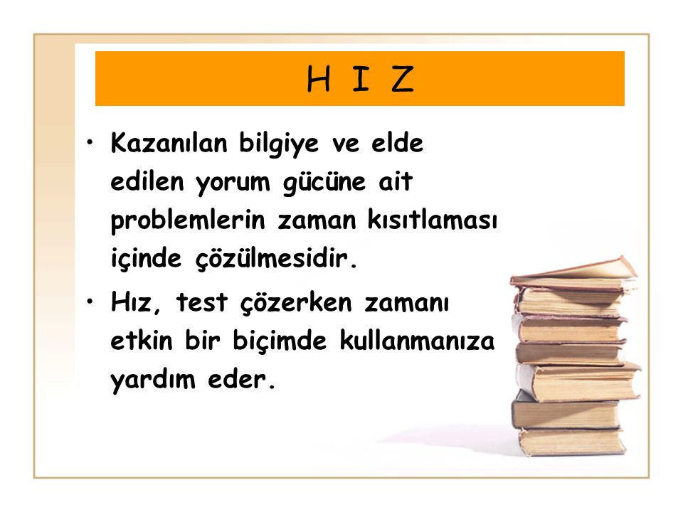 H I Z Kazanılan bilgiye ve elde edilen yorum gücüne ait problemlerin zaman kısıtlaması içinde çözülmesidir. Hız, test çözerken zamanı etkin bir biçimd