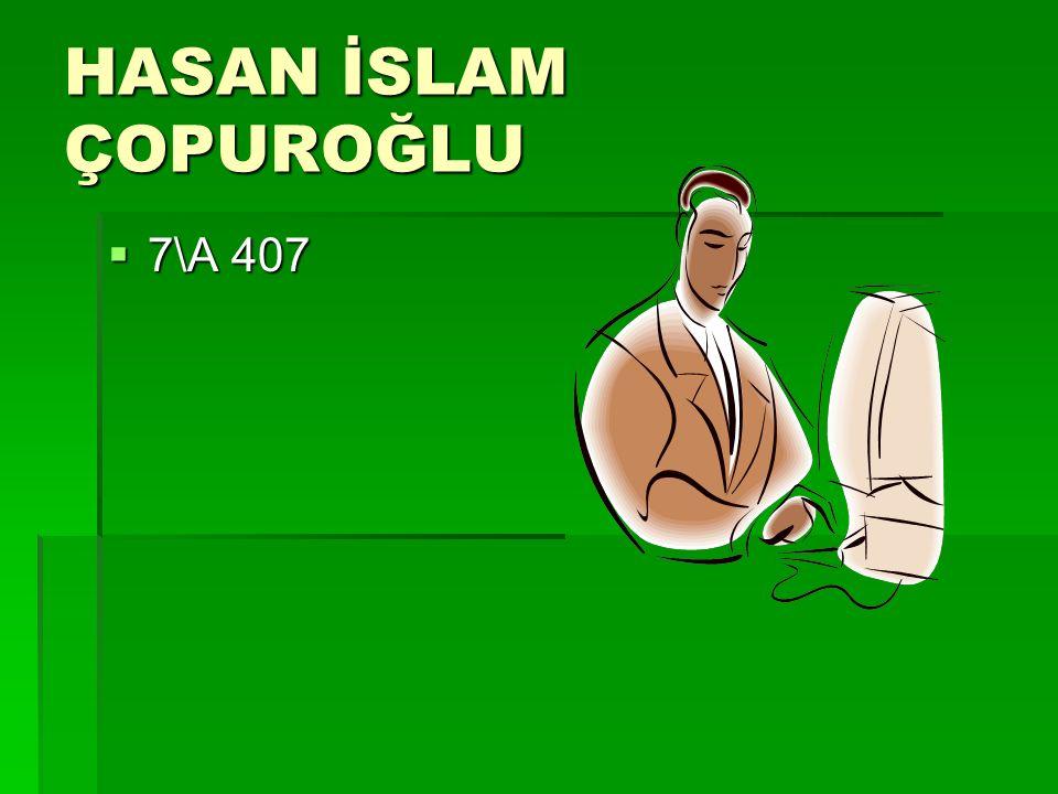 HASAN İSLAM ÇOPUROĞLU  7\A 407