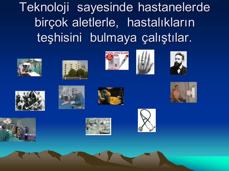 Teknoloji sayesinde hastanelerde birçok aletlerle, hastalıkların teşhisini bulmaya çalıştılar.