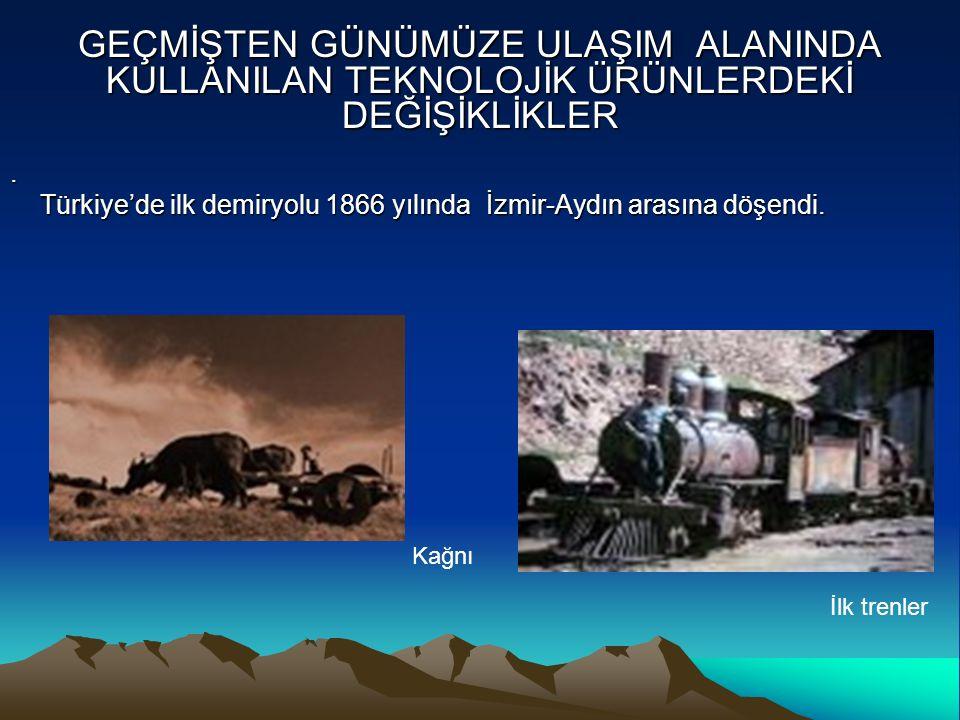 GEÇMİŞTEN GÜNÜMÜZE ULAŞIM ALANINDA KULLANILAN TEKNOLOJİK ÜRÜNLERDEKİ DEĞİŞİKLİKLER. Türkiye'de ilk demiryolu 1866 yılında İzmir-Aydın arasına döşendi.