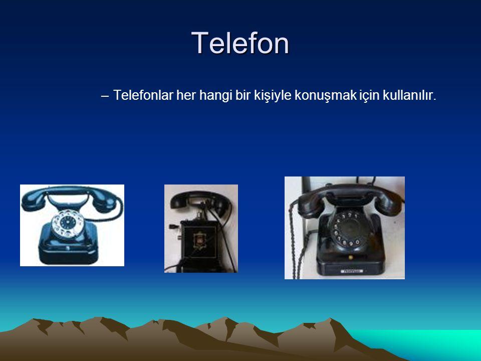 Telefon –Telefonlar her hangi bir kişiyle konuşmak için kullanılır.